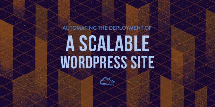 Automating the Deployment of a Scalable WordPress Site