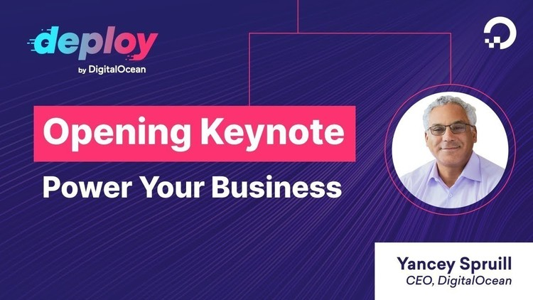 Opening Keynote With DigitalOcean CEO Yancey Spruill | deploy 2021: Power Your Business