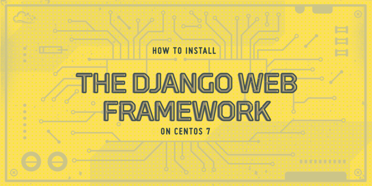 How To Install the Django Web Framework on CentOS 7