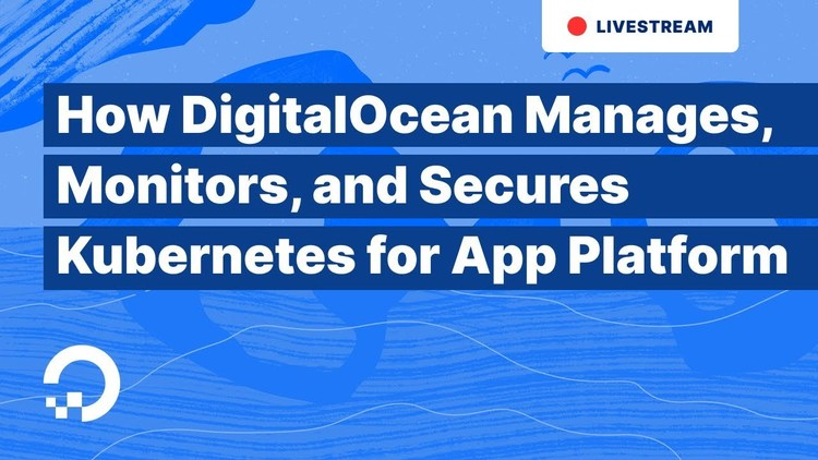 How DigitalOcean Manages, Monitors, and Secures Kubernetes for App Platform