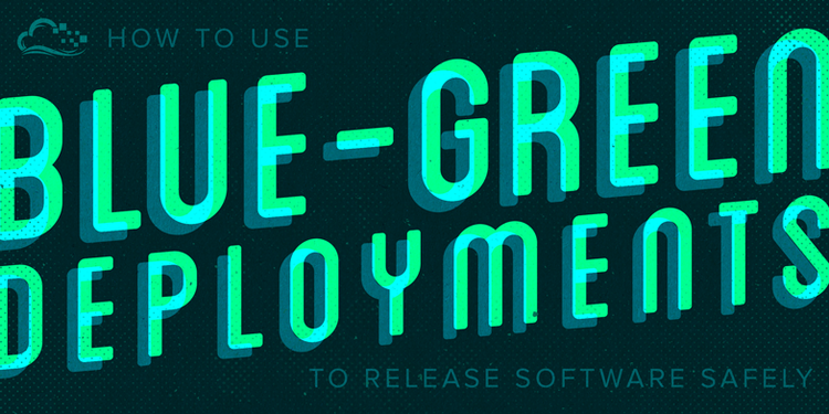 How To Use Blue-Green Deployments to Release Software Safely